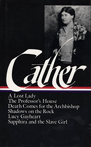 Willa Cather : Later Novels : A Lost Lady / The Professor's House / Death Comes for the Archbishop / Shadows on the Rock / Lucy Gayheart / Sapphira and the Slave Girl (The Library of America)