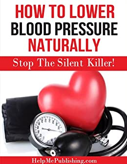 How To Lower Blood Pressure Naturally - Stop The Silent Killer! by [HelpMePublishing.com, Paul Bowman]