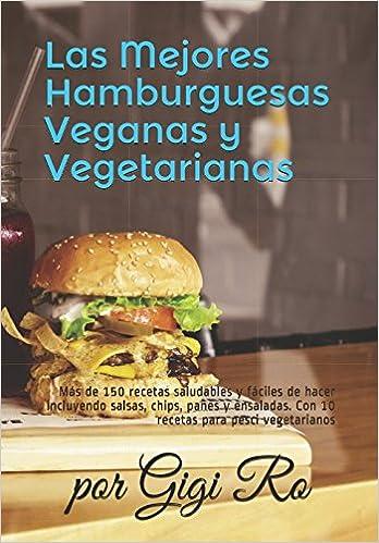 Las Mejores Hamburguesas Veganas y Vegetarianas: Más de 150 recetas saludables y fáciles de hacer incluyendo salsas, chips, panes y ensaladas. Con 10 .
