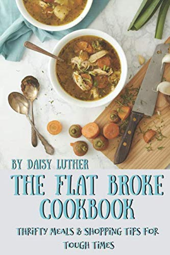 The Flat Broke Cookbook: Thrifty Meals & Shopping Tips for Tough Times by Daisy Luther