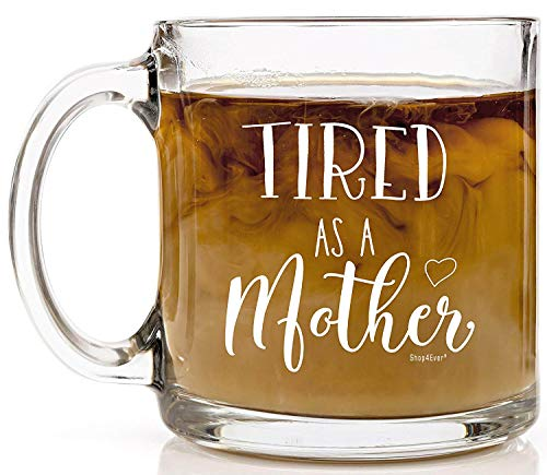 Shop4Ever Tired as a Mother Novelty Glass Coffee Mug Tea Cup Gift ~ Mothers Day ~ (13 oz, Clear)