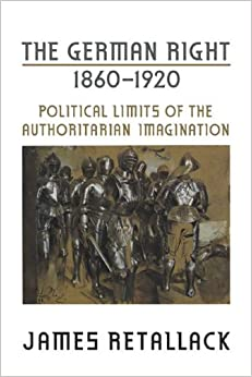 Book The German Right, 1860-1920: Political Limits of the Authoritarian Imagination (German and European Studies)