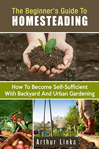 The Beginner's Guide to Homesteading: How to Become Self-Sufficient with Backyard and Urban Gardening (Prepper's Survival Gardening & Pantry Stockpile) by [Links, Arthur]