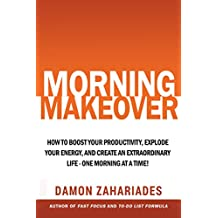 Morning Makeover: How To Boost Your Productivity, Explode Your Energy, and Create An Extraordinary Life - One Morning At A Time!