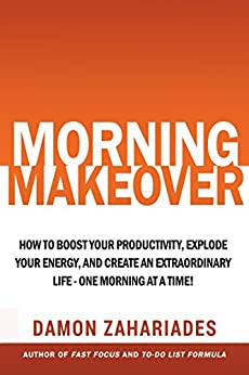 Morning Makeover: How To Boost Your Productivity, Explode Your Energy, and Create An Extraordinary Life - One Morning At A Time! by [Zahariades, Damon]