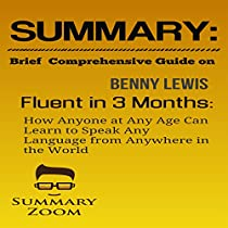 SUMMARY: BRIEF COMPREHENSIVE GUIDE ON BENNY LEWIS'S FLUENT IN 3 MONTHS: HOW ANYONE AT ANY AGE CAN LEARN TO SPEAK ANY LANGUAGE FROM ANYWHERE IN THE WORLD