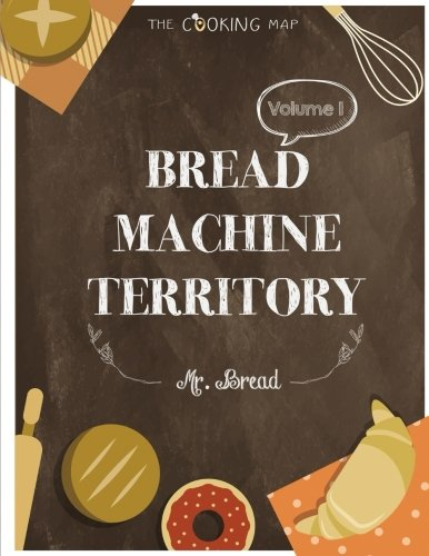 Bread Machine Territory Vol. 1: Feel the Spirit in Your Little Kitchen with 500 COLORFUL  Bread Machine Recipes! (Bread Machine Cookbook, Gluten Free ... Recipe,...) [Bread Machine Series] (Volume 1) by Mr. Bread