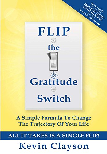 FLIP The Gratitude Switch: A Simple Formula To Change The Trajectory Of Your Life