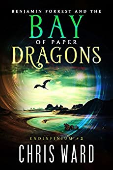 Benjamin Forrest and the Bay of Paper Dragons (Endinfinium Book 2) by [Ward, Chris]