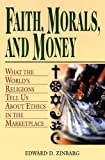 Faith, Morals, and Money : What the World's Religions Tell Us about Ethics in the Marketplace, Zinbarg, Edward D. and Zinbarg, 0826417620