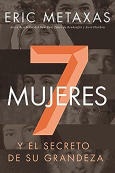 Siete mujeres: Y el secreto de su grandeza (Spanish Edition) by [Metaxas, Eric]
