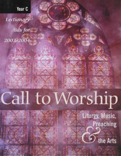 Call to Worship: Liturgy, Music, Preaching, & the Arts, Year C- Lectionary Aids for 2003-2004
