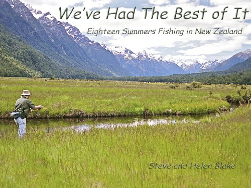 WE'VE HAD THE BEST OF IT - Eighteen Summers Fly Fishing for Trout in New Zealand (Best Trout Fishing In New Zealand)