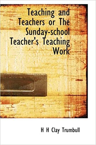 Teaching and Teachers or The Sunday-school Teacher's Teaching Work