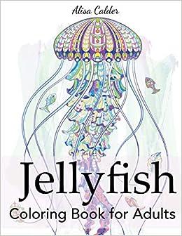 Amazon Com Jellyfish Coloring Book For Adults Animal Coloring Books 9781947243774 Calder Alisa Books