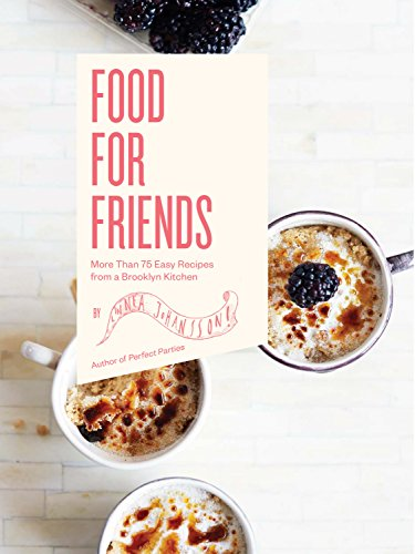 Food For Friends: More Than 75 Easy Recipes from a Brooklyn Kitchen by Linnea Johansson