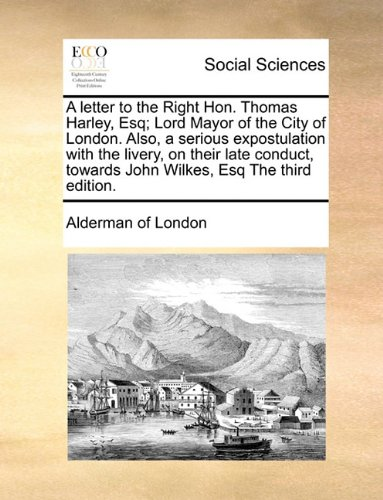 A letter to the Right Hon. Thomas Harley, Esq; Lord Mayor of the City of London. Also, a serious expostulation with the livery, on their late conduct, towards John Wilkes, Esq The third edition.