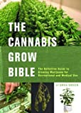 The Cannabis Grow Bible: The Definitive Guide to Growing Marijuana for Medical and Recreational Use