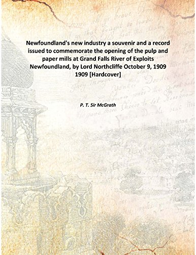 Newfoundland's new industry a souvenir and a record issued to commemorate the opening of the pulp and paper mills at Grand Falls River of Exploits Newfoundland, by Lord Northcliffe October 9, 1909 1909 [Hardcover] pdf