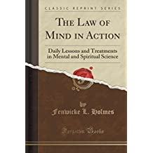 The Law of Mind in Action: Daily Lessons and Treatments in Mental and Spiritual Science (Classic Reprint) by Fenwicke L. Holmes (2015-09-27)