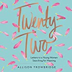 Twenty-Two: Letters to a Young Woman Searching for Meaning | Allison Trowbridge
