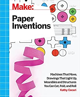 Make: Paper Inventions: Machines that Move, Drawings that Light Up, and Wearables and Structures You Can Cut, Fold, and Roll by [Ceceri, Kathy]