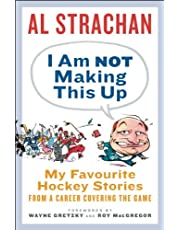 I Am Not Making This Up: My Favourite Hockey Stories from a Career Covering the Game