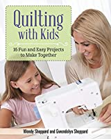 Quilting with Kids: 16 Fun and Easy Projects to Make Together
