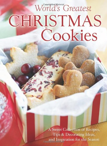 The World's Greatest Christmas Cookies: A Sweet Collection of Recipes, Tips & Decorating Ideas, and Inspiration for the -