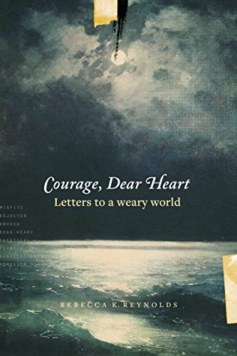 Courage, Dear Heart: Letters to a Weary World (Love Open The Door To Your Heart)