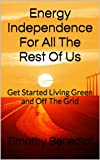 Energy Independence For All The Rest Of Us: The 16 Pillars of Living Green and Completely Off the Grid