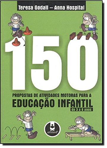 150 Propostas de Atividades Motoras Para Educação Motoras. Para a Educação Infantil de 3 a 6 Anos