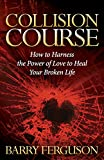 Collision Course: How to Harness the Power of Love to Heal Your Broken Life (Morgan James Faith)