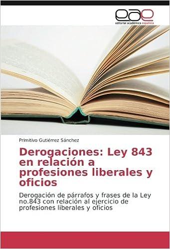 Derogaciones: Ley 843 en relación a profesiones liberales y oficios: Derogación de párrafos y frases de la Ley no.843 con relación al ejercicio de ...