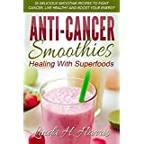 Anti-Cancer Smoothies: Healing With Superfoods: 35 Delicious Smoothie Recipes to Fight Cancer, Live Healthy and Boost Your En
