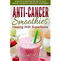 Anti-Cancer Smoothies: Healing With Superfoods: 35 Delicious Smoothie Recipes to...