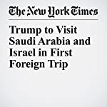 Trump to Visit Saudi Arabia and Israel in First Foreign Trip | Peter Baker