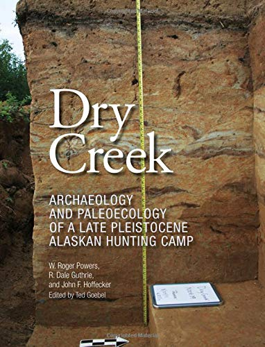 Dry Creek: Archaeology and Paleoecology of a Late Pleistocene Alaskan Hunting Camp (Peopling of the Americas Publications)