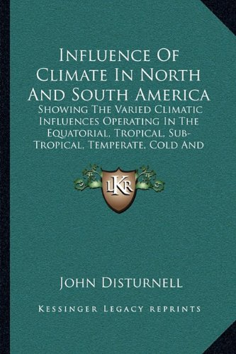 Read Online Influence Of Climate In North And South America: Showing The Varied Climatic Influences Operating In The Equatorial, Tropical, Sub-Tropical, Temperate, Cold And Frigid Regions (1867) ebook