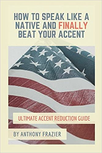 Book How to Speak Like a Native and Finally Beat Your Accent: Ultimate Accent Reduction Guide by Anthony Frazier (2016-08-18)