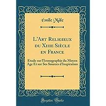 L'Art Religieux Du Xiiie Siècle En France: Étude Sur l'Iconographie Du Moyen Age Et Sur Ses Sources d'Inspiration (Classic Reprint)