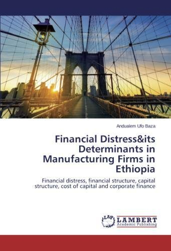 Financial Distress&its Determinants in Manufacturing Firms in Ethiopia: Financial distress, financial structure, capital structure, cost of capital and corporate finance