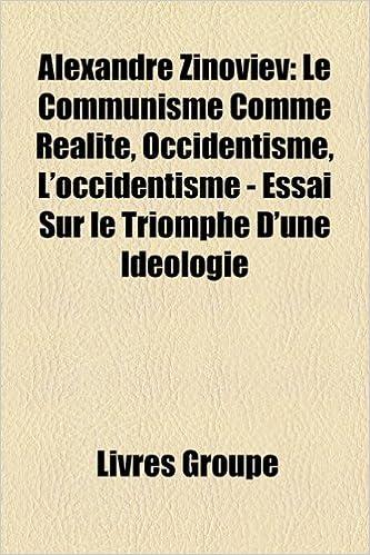 Amazon Fr Alexandre Zinoviev Le Communisme Comme Ralit Occidentisme L Occidentisme Essai Sur Le Triomphe D Une Idologie Groupe Livres Livres
