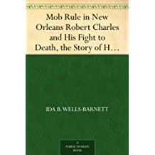 Mob Rule in New Orleans Robert Charles and His Fight to Death, the Story of His Life, Burning Human Beings Alive, Other Lynching Statistics