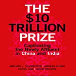 The $10 Trillion Prize: Captivating the Newly Affluent in China and India | Michael J. Silverstein,Abheek Singhi,Carol Liao,David Michael