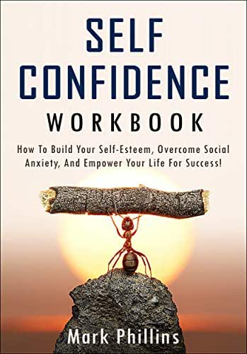 Self Confidence Workbook: How To Build Self-Esteem, Overcome Social Anxiety, And Empower Your Life For Success! A Guide To Stop Self-Doubt And Gain Confidence.