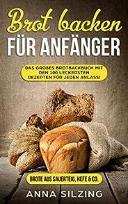 Brot backen für Anfänger: Tolles Brotbackbuch mit den 100 besten Brot Rezepten zum Selber machen - Mit Sauerte