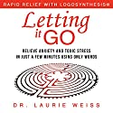 Letting It Go: Relieve Anxiety and Toxic Stress in Just a Few Minutes Using Only Words Audiobook by Laurie Weiss Narrated by Melinda Wade