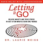 Letting It Go: Relieve Anxiety and Toxic Stress in Just a Few Minutes Using Only Words | Laurie Weiss