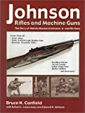 Johnson Rifles and Machine Guns : The Story of Melvin Maynard Johnson, Jr and His Guns, Canfield, Bruce N., 1931464022